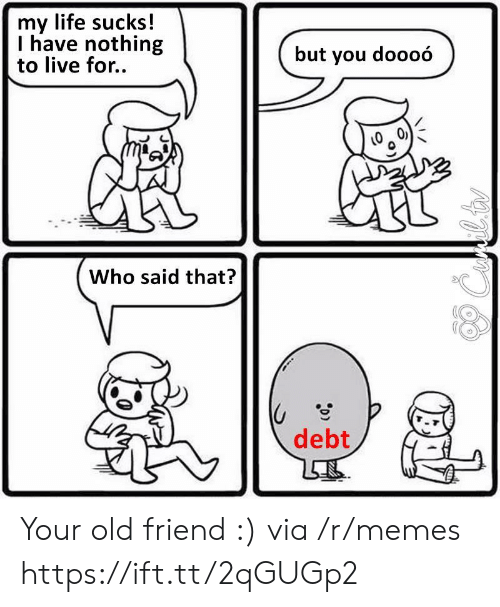 Life, Memes, and Live: my life sucks!  I have nothing  to live for..  but you doooó  Who said that?  debt Your old friend :) via /r/memes https://ift.tt/2qGUGp2