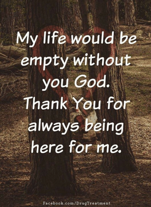 Facebook, God, and Life: My life would be  empty without  you God.  Thank You for  always being  here for me.  Facebook.com/DrugTreatment