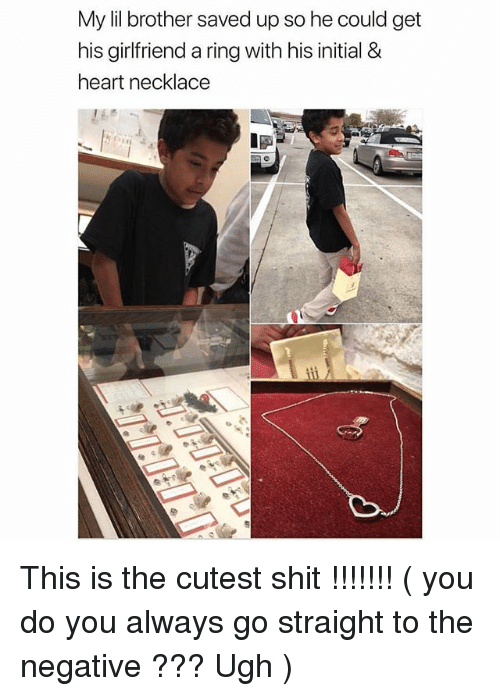 Ironic, Shit, and Heart: My lil brother saved up so he could get  his girlfriend a ring with his initial &  heart necklace This is the cutest shit !!!!!!! ( you do you always go straight to the negative ??? Ugh )