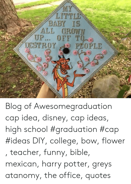cap: MY  LITTLE  BABY IS  ALL GROWN  UP... OFF T0  PEOPLE  DESTROY Blog of Awesomegraduation cap idea, disney, cap ideas, high school #graduation #cap #ideas DIY, college, bow, flower , teacher, funny, bible, mexican, harry potter, greys atanomy, the office, quotes