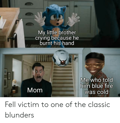 Told Him: My little brother  crying because he  burnt his hand  Me who told  him blue fire  was cold  Mom Fell victim to one of the classic blunders