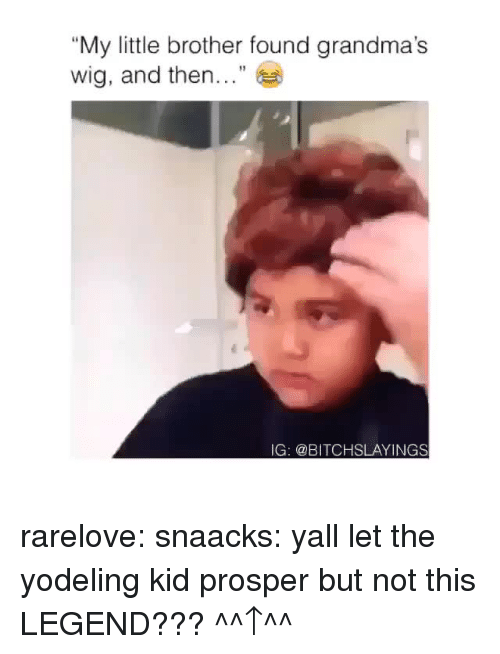 "prosper: ""My little brother found grandma's  wig, and then...""  IG: @BITCHSLAYINGS rarelove: snaacks: yall let the yodeling kid prosper but not this LEGEND???  ^^↑^^"