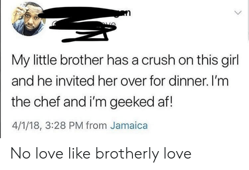 Geeked: My little brother has a crush on this girl  and he invited her over for dinner. I'mm  the chef and i'm geeked af!  4/1/18, 3:28 PM from Jamaica No love like brotherly love