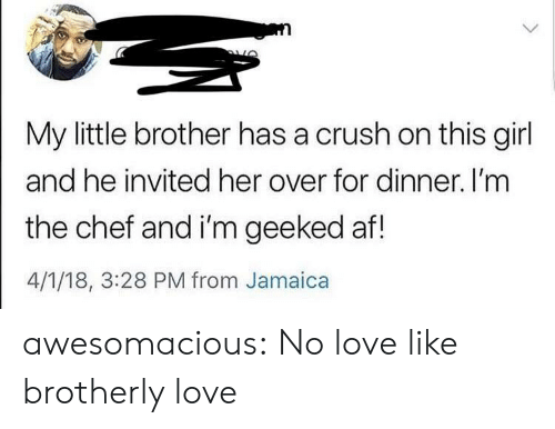 Geeked: My little brother has a crush on this girl  and he invited her over for dinner. I'mm  the chef and i'm geeked af!  4/1/18, 3:28 PM from Jamaica awesomacious:  No love like brotherly love