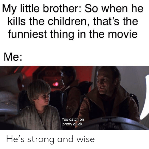 Children, Movie, and Strong: My little brother: So when he  kills the children, that's the  funniest thing in the movie  Me:  You catch on  pretty quick He's strong and wise