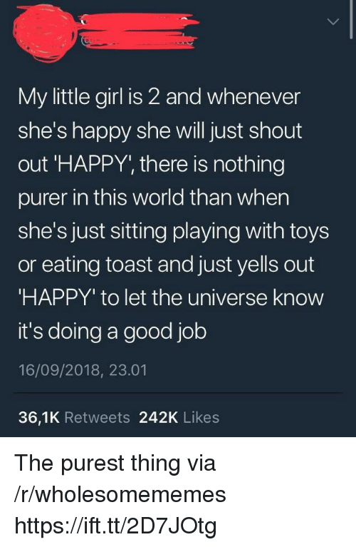 Girl, Good, and Happy: My little girl is 2 and whenever  she's happy she will just shout  out 'HAPPY, there is nothing  purer in this world than when  she's just sitting playing with toys  or eating toast and just yells out  HAPPY' to let the universe know  it's doing a good job  16/09/2018, 23.01  36,1K Retweets 242K Likes The purest thing via /r/wholesomememes https://ift.tt/2D7JOtg