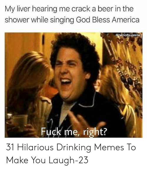 America, Beer, and Drinking: My liver hearing me crack a beer in the  shower while singing God Bless America  @heckoffsupreme  Fuck me, right? 31 Hilarious Drinking Memes To Make You Laugh-23