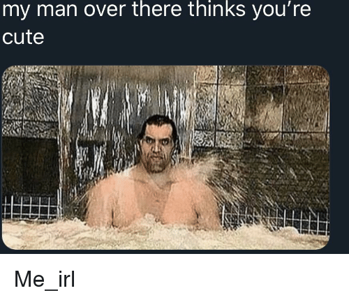 My Man Over There Thinks You're Cute | Cute Meme on awwmemes com