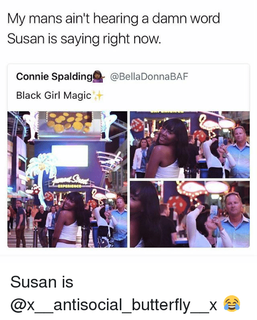 spalding: My mans ain't hearing a damn word  Susan is saying right now  Connie Spalding@『@BellaDonnaBAF  Black Girl Magic  汁 Susan is @x__antisocial_butterfly__x 😂