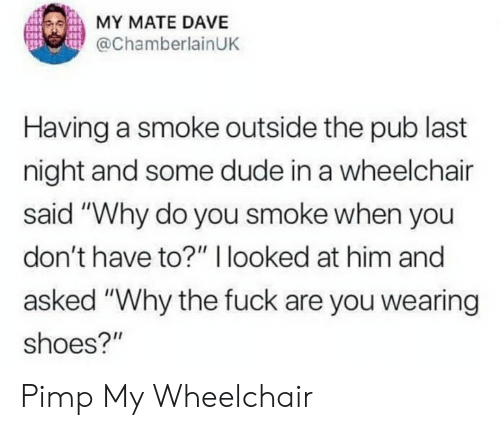"Dude, Reddit, and Shoes: MY MATE DAVE  @ChamberlainUK  Having a smoke outside the pub last  night and some dude in a wheelchair  said ""Why do you smoke when you  don't have to?"" 