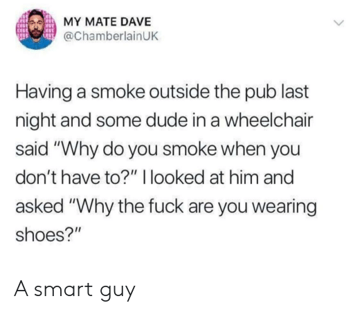 "Dude, Funny, and Shoes: MY MATE DAVE  @ChamberlainUK  Having a smoke outside the pub last  night and some dude in a wheelchair  said ""Why do you smoke when you  don't have to?"" I looked at him and  asked ""Why the fuck are you wearing  shoes?"" A smart guy"