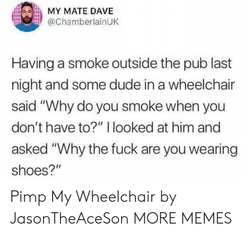 "Dank, Dude, and Memes: MY MATE DAVE  @ChamberlainUK  Having a smoke outside the pub last  night and some dude in a wheelchair  said ""Why do you smoke when you  don't have to?"" I looked at him and  asked ""Why the fuck are you wearing  shoes?"" Pimp My Wheelchair by JasonTheAceSon MORE MEMES"