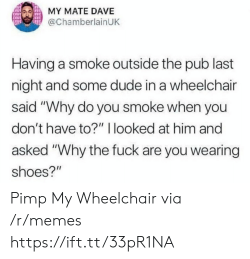 "Dude, Memes, and Shoes: MY MATE DAVE  @ChamberlainUK  Having a smoke outside the pub last  night and some dude in a wheelchair  said ""Why do you smoke when you  don't have to?"" I looked at him and  asked ""Why the fuck are you wearing  shoes?"" Pimp My Wheelchair via /r/memes https://ift.tt/33pR1NA"