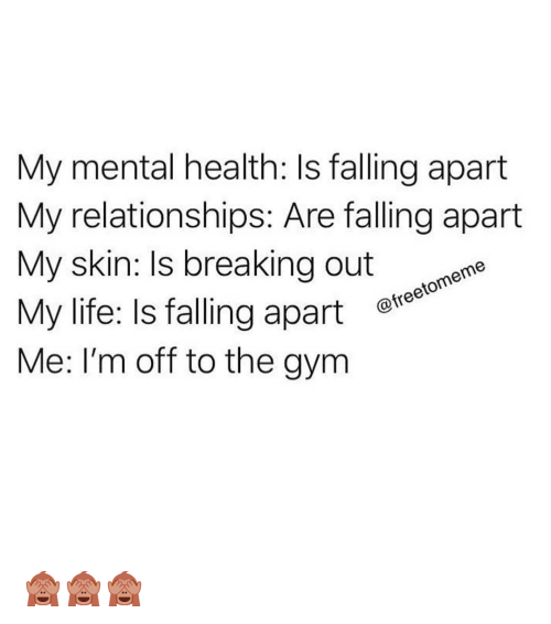 Life Is Falling Apart: My mental health: Is falling apart  My relationships: Are falling apart  My skin: Is breaking out e  My life: Is falling apart e  Me: I'm off to the gym  @freetomeme 🙈🙈🙈