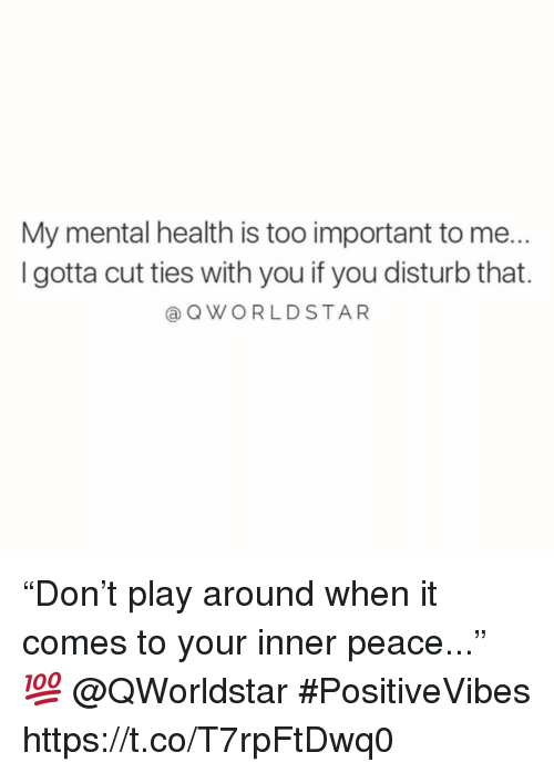 """Peace, Mental Health, and Play: My mental health is too important to me..  I gotta cut ties with you if you disturb that.  @QWORLDSTAR """"Don't play around when it comes to your inner peace..."""" 💯 @QWorldstar #PositiveVibes https://t.co/T7rpFtDwq0"""