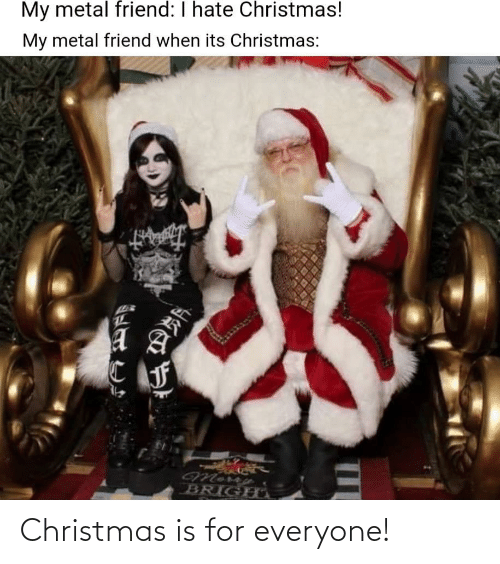 For Everyone: My metal friend: I hate Christmas!  My metal friend when its Christmas:  BRIGHO Christmas is for everyone!