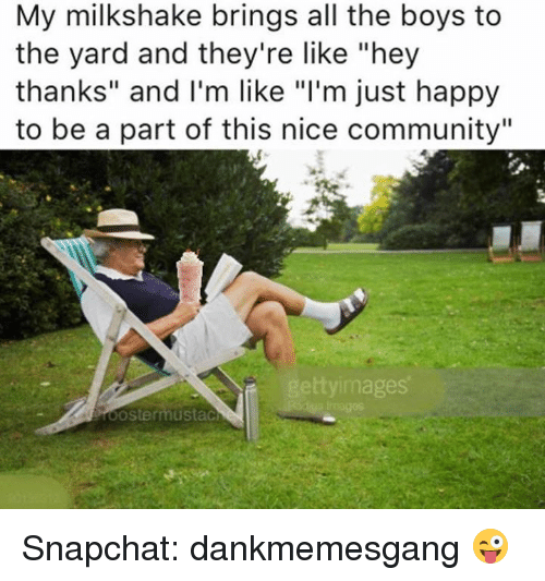 "Bring All The Boys To The Yard: My milkshake brings all the boys to  the yard and they're like ""hey  thanks"" and I'm like ""l'm just happy  to be a part of this nice community""  ttyimages Snapchat: dankmemesgang 😜"