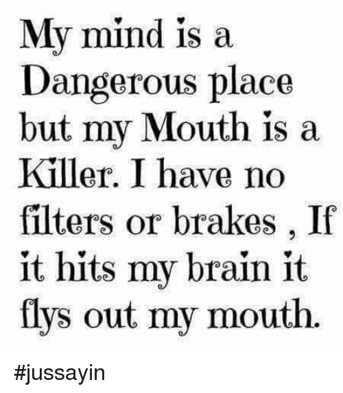 Dank, Brain, and Mind: My mind is a  Dangerous place  but my Mouth is a  Killer. I have no  filters or brakes , If  it hits my brain it  flys out my mouth. #jussayin