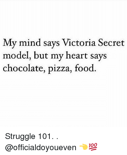 victorias secrets model: My mind says Victoria Secret  model, but my heart says  chocolate, pizza, food Struggle 101. . @officialdoyoueven 👈💯