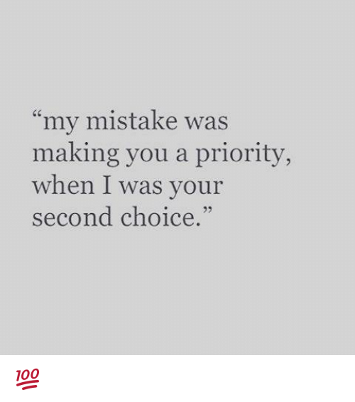 "my mistake: my mistake was  making you a priority,  when I was your  second choice.""  3 💯"