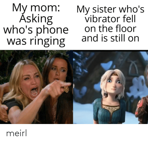 The Floor: My mom:  Ásking  who's phone  was ringing  My sister who's  vibrator fell  on the floor  and is still on meirl