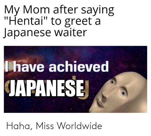 "Waiter: My Mom after saying  ""Hentai"" to greet a  Japanese waiter  I have achieved  JAPANESE Haha, Miss Worldwide"