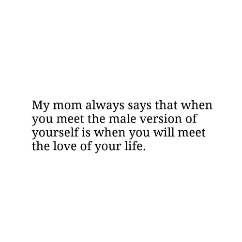 Life, Love, and Mom: My mom always says that when  you meet the male version of  yourself is when you will meet  the love of your life.