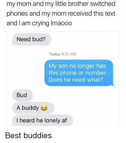 Af, Crying, and Memes: my mom and my little brother switched  phones and my mom received this text  and I am crying Imaooo  Need bud?  Today 8:21 AM  My son no longer has  this phone or number.  Does he need what?.  Bud  A buddy  I heard he lonely af Best buddies