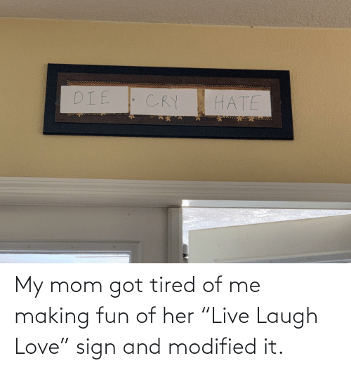 "Of Me: My mom got tired of me making fun of her ""Live Laugh Love"" sign and modified it."