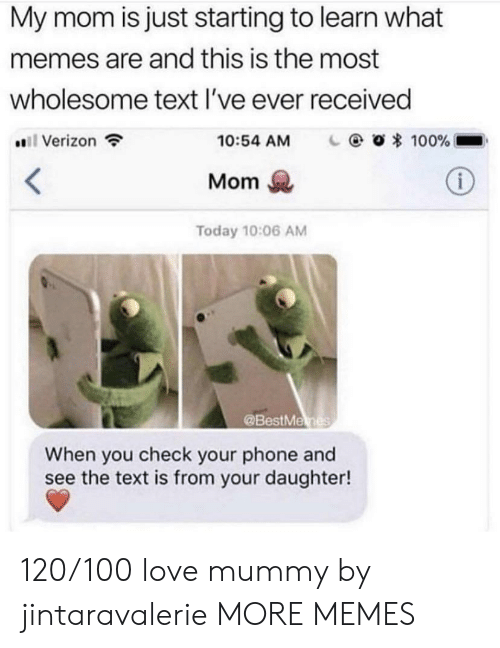 What Memes: My mom is just starting to learn what  memes are and this is the most  wholesome text l've ever received  #811 Verizon  O * 100%-  10:54 AM  Mom  Today 10:06 AM  @BestMe  When you check your phone and  see the text is from your daughter! 120/100 love mummy by jintaravalerie MORE MEMES