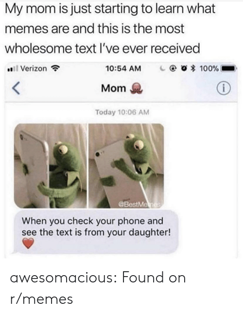 Memes, Phone, and Tumblr: My mom is just starting to learn what  memes are and this is the most  wholesome text l've ever received  #811 Verizon  O * 100%-  10:54 AM  Mom  Today 10:06 AM  @BestMe  When you check your phone and  see the text is from your daughter! awesomacious:  Found on r/memes