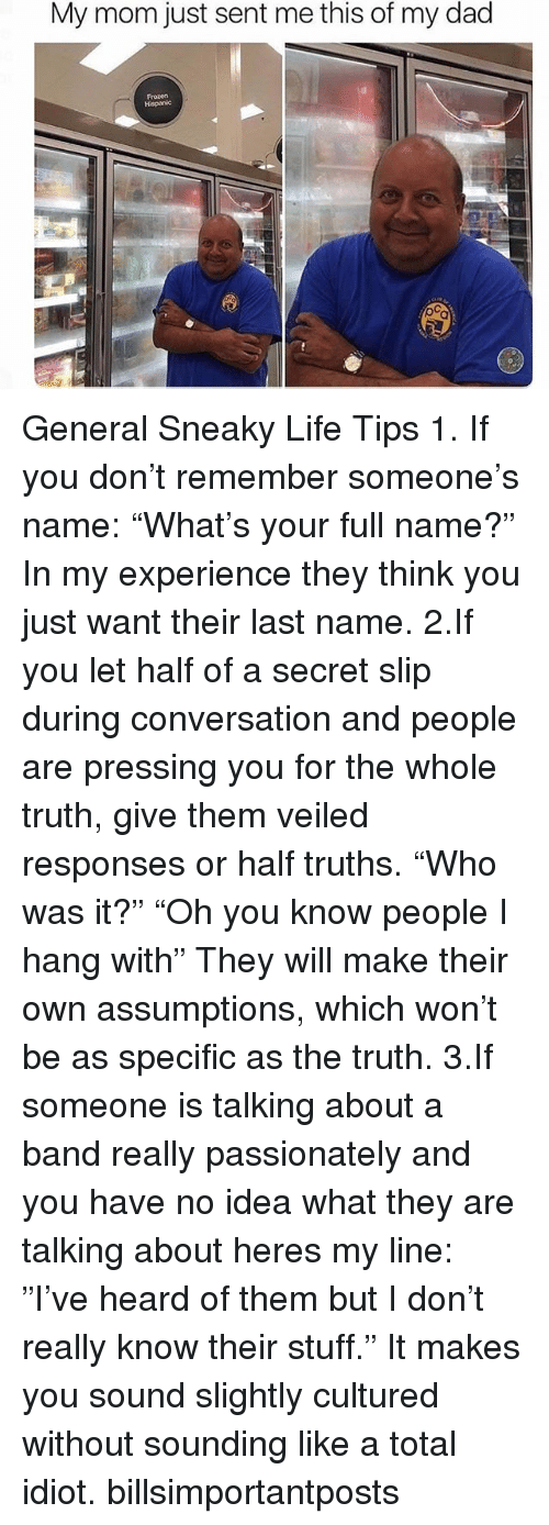 """Dad, Frozen, and Ironic: My mom just sent me this of my dad  Frozen General Sneaky Life Tips 1. If you don't remember someone's name: """"What's your full name?"""" In my experience they think you just want their last name. 2.If you let half of a secret slip during conversation and people are pressing you for the whole truth, give them veiled responses or half truths. """"Who was it?"""" """"Oh you know people I hang with"""" They will make their own assumptions, which won't be as specific as the truth. 3.If someone is talking about a band really passionately and you have no idea what they are talking about heres my line: """"I've heard of them but I don't really know their stuff."""" It makes you sound slightly cultured without sounding like a total idiot. billsimportantposts"""