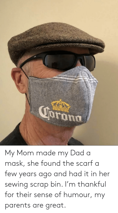 my mom: My Mom made my Dad a mask, she found the scarf a few years ago and had it in her sewing scrap bin. I'm thankful for their sense of humour, my parents are great.