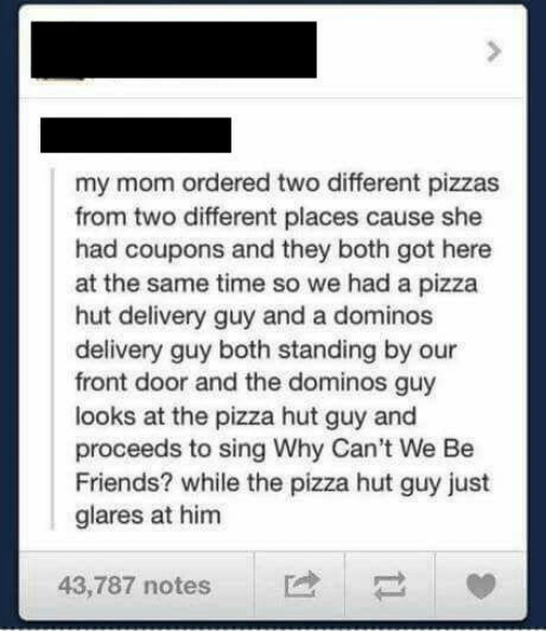 Dank, Friends, and Pizza: my mom ordered two different pizzas  from two different places cause she  had coupons and they both got here  at the same time so we had a pizza  hut delivery guy and a dominos  delivery guy both standing by our  front door and the dominos guy  looks at the pizza hut guy and  proceeds to sing Why Can't We Be  Friends? while the pizza hut guy just  glares at him  43,787 notes