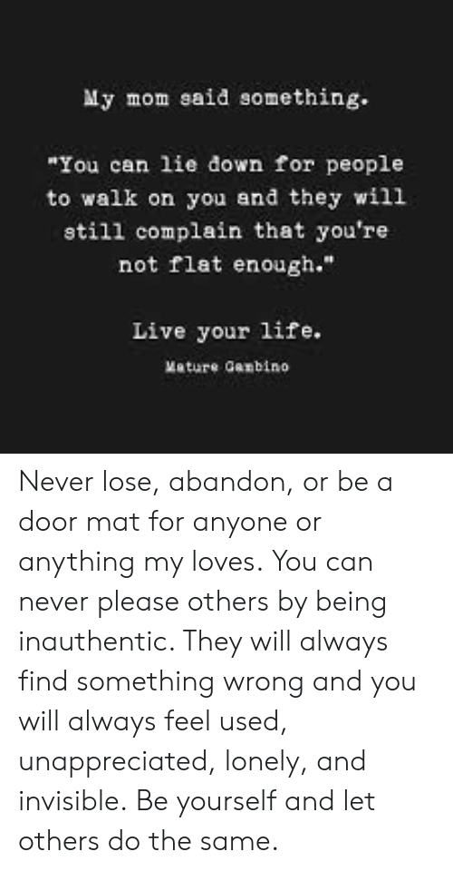 """Life, Memes, and Live: My mom said something.  """"You can lie down for people  to walk on you and they will  still complain that you're  not flat enough.""""  Live your life.  Mature Ganbino Never lose, abandon, or be a door mat for anyone or anything my loves.  You can never please others by being inauthentic. They will always find something wrong and you will always feel used, unappreciated, lonely, and invisible.  Be yourself and let others do the same."""