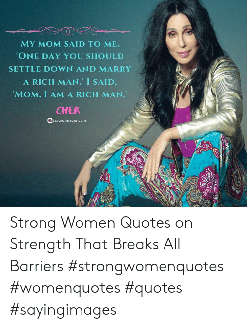 Cher, Quotes, and Women: MY MOM SAID TO ME,  'ONE DAY YOU SHOULD  SETTLE DOWN AND MARRY  A RICH MAN. I SAID,  'MOM, I AMA RICH MAN.  CHER  aSayingImages.com Strong Women Quotes on Strength That Breaks All Barriers #strongwomenquotes #womenquotes #quotes #sayingimages