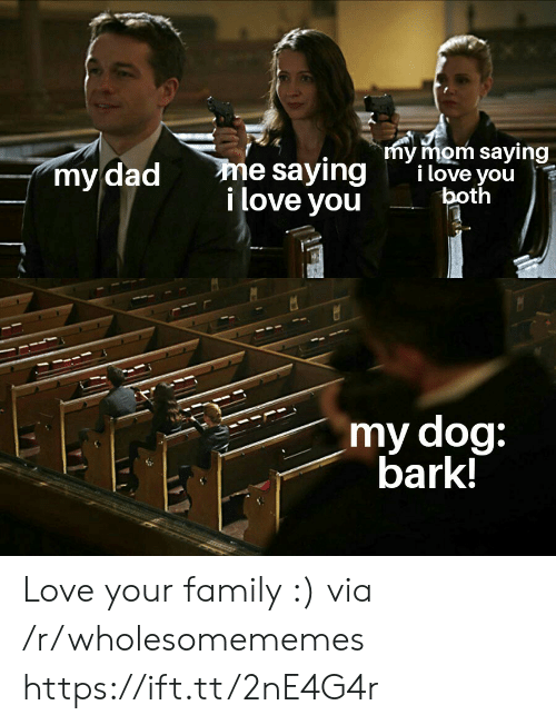 Dad, Family, and Love: my mom saying  i love you  both  me saying  i love you  my dad  my dog:  bark! Love your family :) via /r/wholesomememes https://ift.tt/2nE4G4r