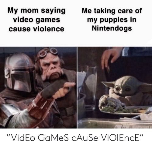 "Puppies: My mom saying  video games  Me taking care of  my puppies in  Nintendogs  cause violence ""VidEo GaMeS cAuSe ViOlEncE"""
