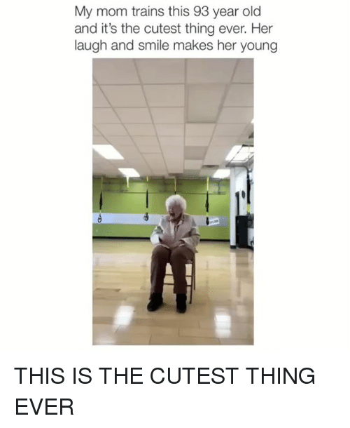 Smile, Girl Memes, and Old: My mom trains this 93 year old  and it's the cutest thing ever. Her  laugh and smile makes her young THIS IS THE CUTEST THING EVER