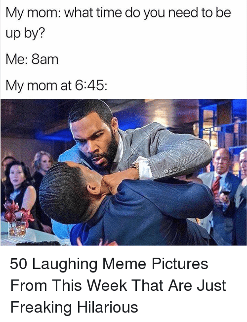 Meme, Pictures, and Time: My mom: what time do you need to be  up by?  Me: 8am  My mom at 6:45: 50 Laughing Meme Pictures From This Week That Are Just Freaking Hilarious