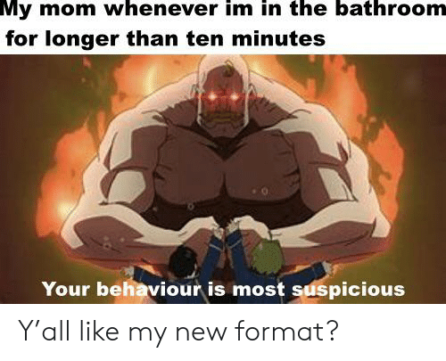 Reddit, Mom, and Format: My mom whenever im in the bathroom  for longer than ten minutes  Your behaviour is most suspicious Y'all like my new format?