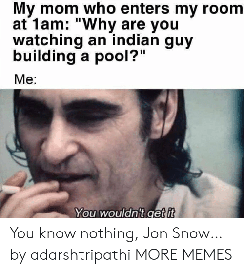 """my room: My mom who enters my room  at 1am: """"Why are you  watching an indian guy  building a pool?""""  Me:  You wouldn't get it You know nothing, Jon Snow… by adarshtripathi MORE MEMES"""