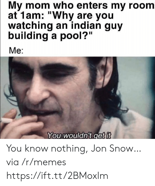 """my room: My mom who enters my room  at 1am: """"Why are you  watching an indian guy  building a pool?""""  Me:  You wouldn't get it You know nothing, Jon Snow… via /r/memes https://ift.tt/2BMoxlm"""