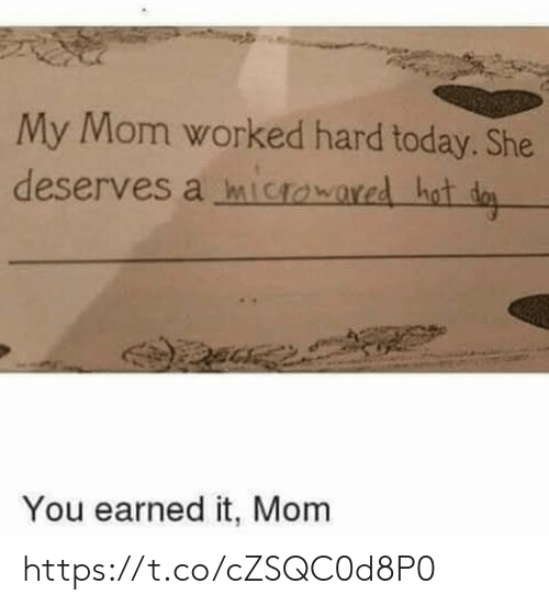 Earned It, Memes, and Today: My Mom worked hard today. She  deserves a mictowared hot da  You earned it, Mom https://t.co/cZSQC0d8P0