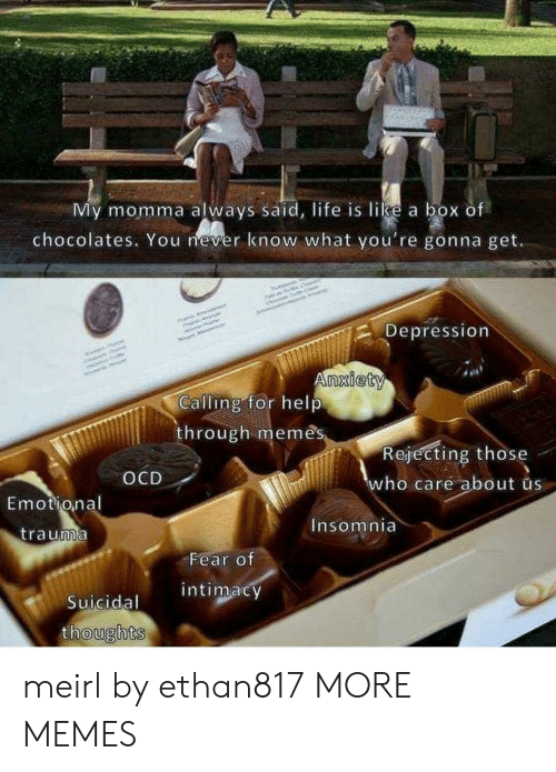 Liked A: My momma always said, life is like a box of  chocolates. You mever know what you're gonna get.  Depression  nxiety  Calling for help  through memês  Rejecting those  ho care about us  OCD  Emotional  nsomnia  trauma  Fear of  intimacy  Suicidal  oughts meirl by ethan817 MORE MEMES