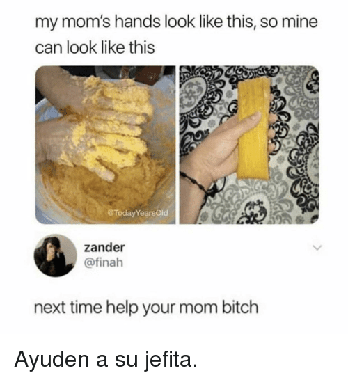 Bitch, Moms, and Help: my mom's hands look like this, so mine  can look like this  @TodayYearsOid  zander  @finah  next time help your mom bitch Ayuden a su jefita.