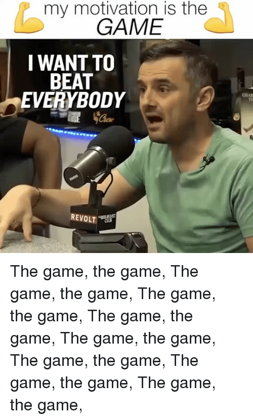 Memes, The Game, and Game: my motivation is the  GAME  I WANT TO  BEAT  EVERYBODY  CIA  REVOLT The game, the game, The game, the game, The game, the game, The game, the game, The game, the game, The game, the game, The game, the game, The game, the game,