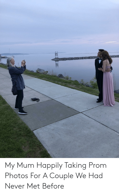 Never, Photos, and For: My Mum Happily Taking Prom Photos For A Couple We Had Never Met Before