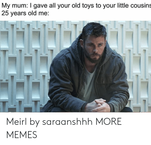 Your Old: My mum: I gave all your old toys to your little cousins  25 years old me:  T11 Meirl by saraanshhh MORE MEMES
