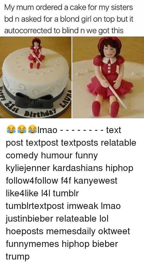 blonde girl: My mum ordered a cake for my sisters  bd n asked for a blond girl on top but it  autocorrected to blind n we got this  Birth 😂😂😂lmao - - - - - - - - text post textpost textposts relatable comedy humour funny kyliejenner kardashians hiphop follow4follow f4f kanyewest like4like l4l tumblr tumblrtextpost imweak lmao justinbieber relateable lol hoeposts memesdaily oktweet funnymemes hiphop bieber trump
